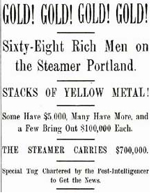 """Headlines that day read """"GOLD! GOLD! GOLD! GOLD! Sixty-eight rich men on the Steamer Portland. Stacks of Yellow Metal! Some have $5000, many have more, and a few bring out $100,000 each. The steamer carries $700,000. Special Tug Chartered by the Post-Intelligencer to get the news."""