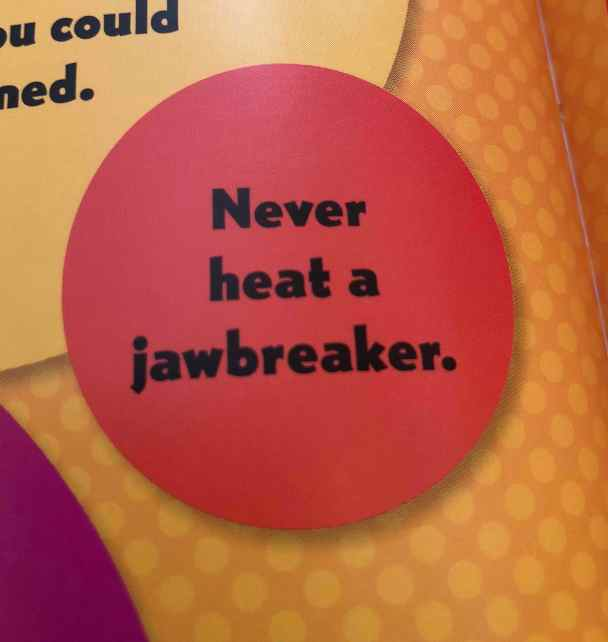 Excerpt from Candy Experiments which says: Never heat a jawbreaker.