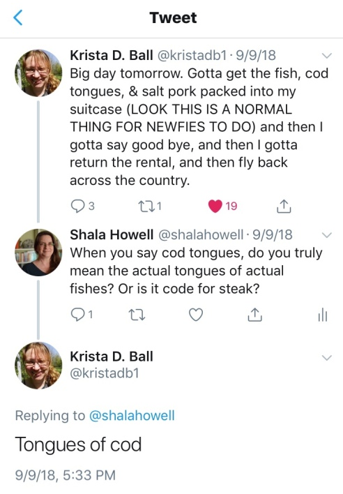 "@kristadb1 tweet: ""Big day tomorrow. Gotta get the fish, cod tongues, & salt pork packed into my suitcase. (LOOK THIS IS A NORMAL THING FOR NEWFIES TO DO) and then I gotta say good bye, and then I gotta return the rental, and then fly back across the country."" @shalahowell response: ""When you say cod tongues, do you truly mean the actual tongues of actual fishes? Or is it code for steak?"" @kristadb1 response: ""Tongues of cod"""