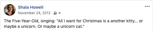 "Facebook text: ""The Five-Year-Old, singing: 'All I want for Christmas is a another kitty... or maybe a unicorn. Or maybe a unicorn cat.'"""