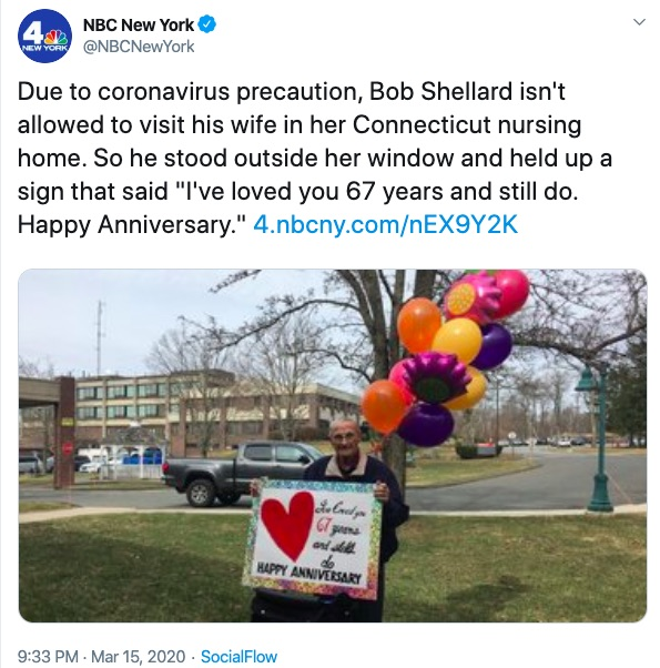 "A tweet from NBC News New York. Image shows an elderly man holding up a glittery sign that reads: ""I've loved you for 67 years and still do. Happy Anniversary."" Caption for the image reads: ""Due to coronavirus precautions, Bob Shellard isn't allowed to visit his wife in her Connecticut nursing home. So he stood outside her window and held up a sign that said 'I've loved you 67 years and still do. Happy Anniversary.'"""
