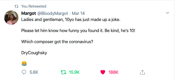 "Tweet from @BloodyMargot reads ""Ladies and gentlemen, 10yo has just made up a joke. Please let him know how funny you found it. Be kind, he's 10! 'Which composer got the coronavirus? DryCoughSky'"""