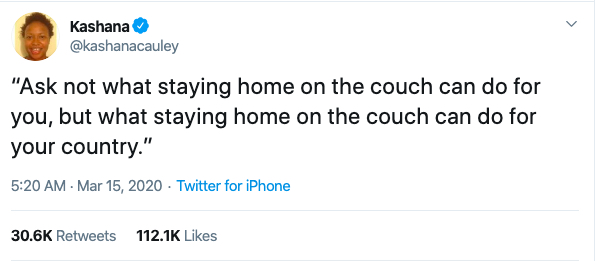 """Tweet from @kashanacauley that reads """"Ask not what staying at home on the couch can do for you. Ask what staying at home on the couch can do for your country."""""""