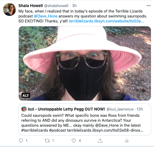 """Tweet from me (@shalahowell) that says: """"My face, when I realized that in today's episode of the Terrible Lizards podcast @Dave_Hone answers my question about swimming sauropods. SO EXCITING! Thanks, y'all"""" Image in the tweet shows me on my walk this morning wearing my giant pink hat & a black face mask. My eyes & hair look very surprised. Under the image is a tweet from @Iszi_lawrence advertising the episode with these words: """"Could sauropods swim? What specific bone was Ross from Friends referring to AND did any dinosaurs survive in Antarctica? Your questions answered by ME... okay mainly @Dave_Hone in the latest #terriblelizards #podcast"""""""