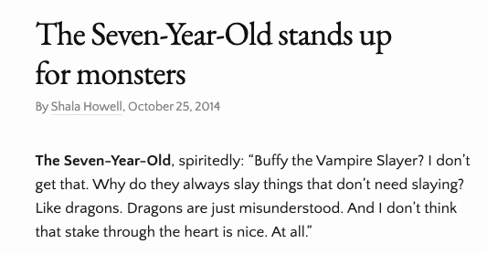 "Text of the image reads:  The Seven Year Old stands up for monster By Shala Howell, October 25, 2014 The Seven-Year-Old, spiritedly: ""Buffy the Vampire Slayer? I don't get that. Why do they always slay things that don't need slaying? Like dragons. Dragons are just misunderstood. And I don't think that stake through the heart is nice. At all."""