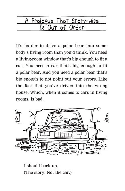 """Image shows a page from the prologue to Timmy Failure: Mistakes were made.  Text reads: """"A Prologue that Story-wise is Out of Order. It's harder to drive a polar bear into somebody's living room than you'd think. You need a living room window that's big enough to fit a polar bear. And you need a polar bear that's big enough not to point out your errors. Like the fact that you've driven into the wrong house. Which, when it comes to cars in living rooms, is bad. I should back up. (The story. Not the car.)""""  This text is accompanied by an image of a boy behind the wheel of a car far too large for him, with a polar bear in the passenger seat. Around the car is the wreckage of the living room wall that he's just driven through. The car looks surprisingly unscathed."""